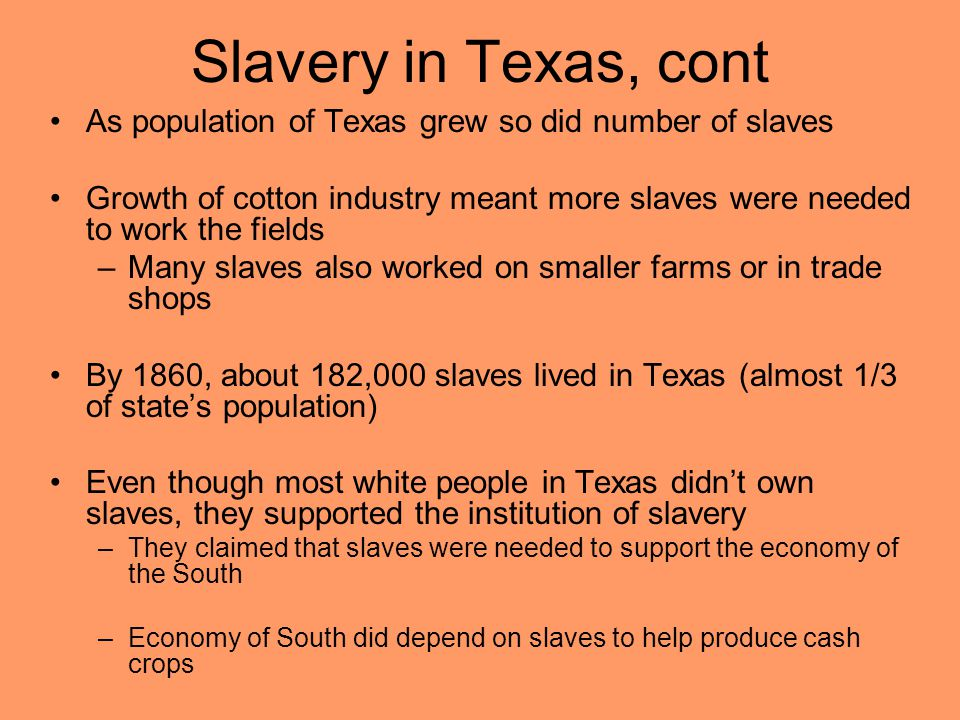 Slavery in Texas, cont As population of Texas grew so did number of slaves Growth of cotton industry meant more slaves were needed to work the fields –Many slaves also worked on smaller farms or in trade shops By 1860, about 182,000 slaves lived in Texas (almost 1/3 of state's population) Even though most white people in Texas didn't own slaves, they supported the institution of slavery –They claimed that slaves were needed to support the economy of the South –Economy of South did depend on slaves to help produce cash crops