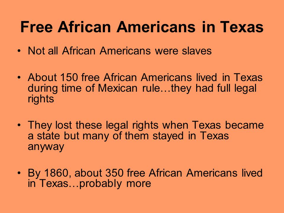 Free African Americans in Texas Not all African Americans were slaves About 150 free African Americans lived in Texas during time of Mexican rule…they had full legal rights They lost these legal rights when Texas became a state but many of them stayed in Texas anyway By 1860, about 350 free African Americans lived in Texas…probably more