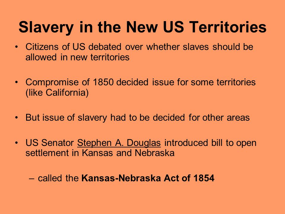 Slavery in the New US Territories Citizens of US debated over whether slaves should be allowed in new territories Compromise of 1850 decided issue for some territories (like California) But issue of slavery had to be decided for other areas US Senator Stephen A.