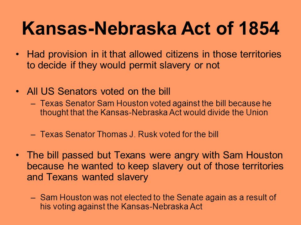 Kansas-Nebraska Act of 1854 Had provision in it that allowed citizens in those territories to decide if they would permit slavery or not All US Senators voted on the bill –Texas Senator Sam Houston voted against the bill because he thought that the Kansas-Nebraska Act would divide the Union –Texas Senator Thomas J.