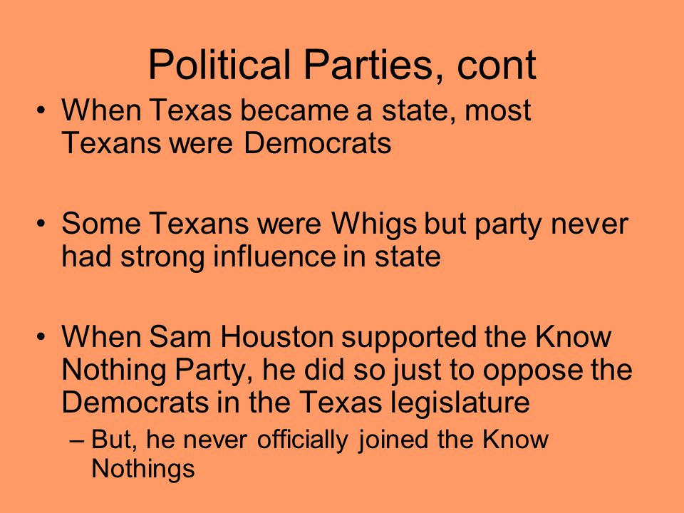 Political Parties, cont When Texas became a state, most Texans were Democrats Some Texans were Whigs but party never had strong influence in state When Sam Houston supported the Know Nothing Party, he did so just to oppose the Democrats in the Texas legislature –But, he never officially joined the Know Nothings