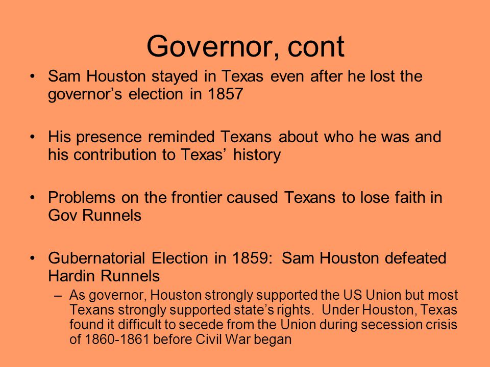 Governor, cont Sam Houston stayed in Texas even after he lost the governor's election in 1857 His presence reminded Texans about who he was and his contribution to Texas' history Problems on the frontier caused Texans to lose faith in Gov Runnels Gubernatorial Election in 1859: Sam Houston defeated Hardin Runnels –As governor, Houston strongly supported the US Union but most Texans strongly supported state's rights.