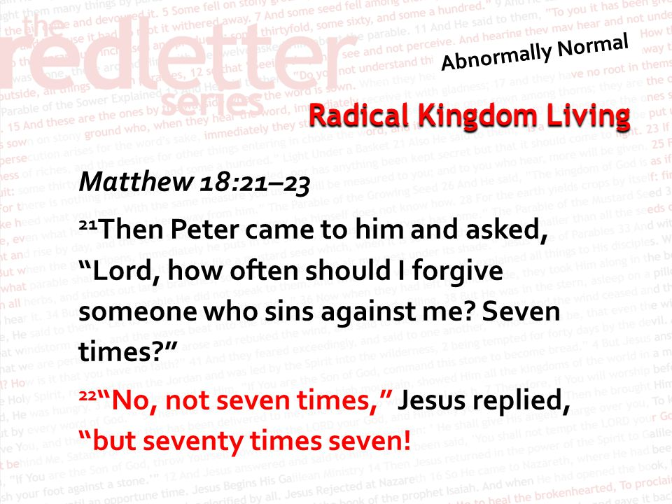 """Radical Kingdom Living Matthew 18:21–23 21 Then Peter came to him and asked, """"Lord, how often should I forgive someone who sins against me? Seven time"""