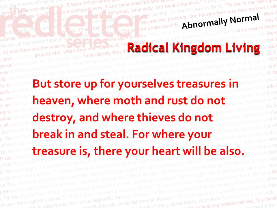 Radical Kingdom Living But store up for yourselves treasures in heaven, where moth and rust do not destroy, and where thieves do not break in and stea