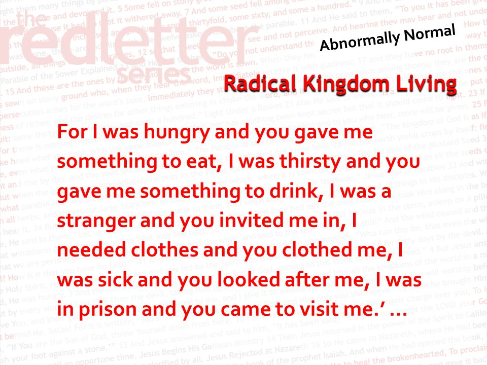Radical Kingdom Living For I was hungry and you gave me something to eat, I was thirsty and you gave me something to drink, I was a stranger and you i