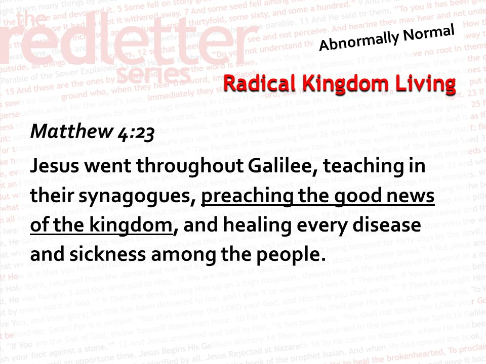 Radical Kingdom Living Matthew 4:23 Jesus went throughout Galilee, teaching in their synagogues, preaching the good news of the kingdom, and healing e
