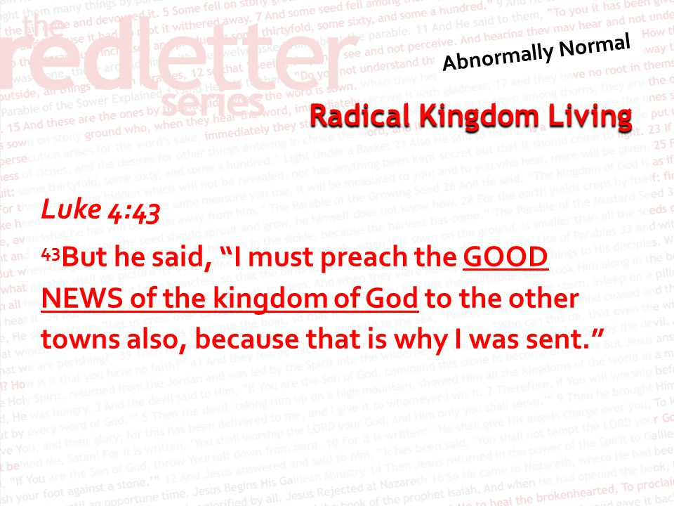 """Radical Kingdom Living Luke 4:43 43 But he said, """"I must preach the GOOD NEWS of the kingdom of God to the other towns also, because that is why I was"""
