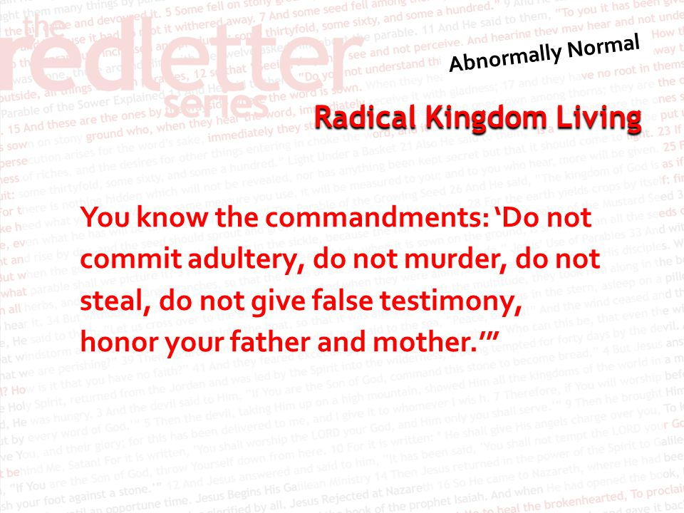 Radical Kingdom Living You know the commandments: 'Do not commit adultery, do not murder, do not steal, do not give false testimony, honor your father