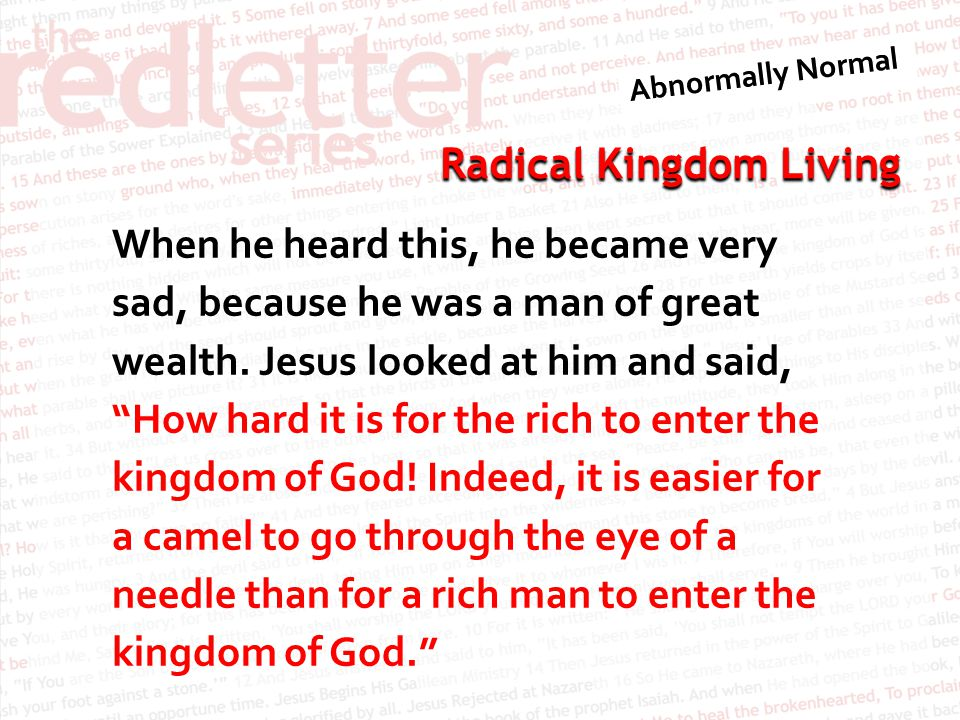 """Radical Kingdom Living When he heard this, he became very sad, because he was a man of great wealth. Jesus looked at him and said, """"How hard it is for"""