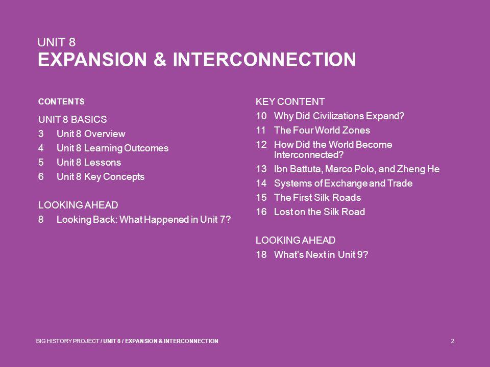 CONTENTS UNIT 8 EXPANSION & INTERCONNECTION BIG HISTORY PROJECT / UNIT 8 / EXPANSION & INTERCONNECTION2 UNIT 8 BASICS 3Unit 8 Overview 4Unit 8 Learnin