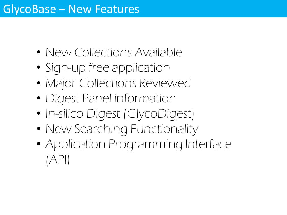 GlycoBase – New Features New Collections Available Sign-up free application Major Collections Reviewed Digest Panel information In-silico Digest (GlycoDigest) New Searching Functionality Application Programming Interface (API)