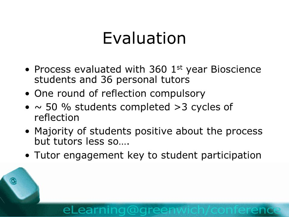 Evaluation Process evaluated with 360 1 st year Bioscience students and 36 personal tutors One round of reflection compulsory ~ 50 % students completed >3 cycles of reflection Majority of students positive about the process but tutors less so….