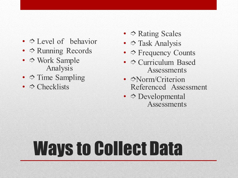 Ways to Collect Data ➮ Level of behavior ➮ Running Records ➮ Work Sample Analysis ➮ Time Sampling ➮ Checklists ➮ Rating Scales ➮ Task Analysis ➮ Frequency Counts ➮ Curriculum Based Assessments ➮ Norm/Criterion Referenced Assessment ➮ Developmental Assessments