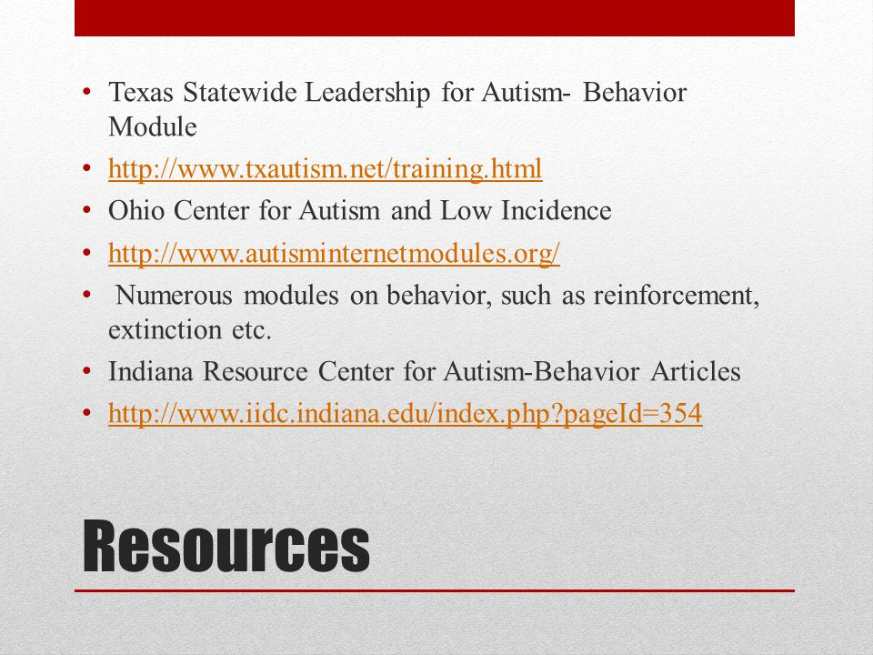 Resources Texas Statewide Leadership for Autism- Behavior Module http://www.txautism.net/training.html Ohio Center for Autism and Low Incidence http://www.autisminternetmodules.org/ Numerous modules on behavior, such as reinforcement, extinction etc.