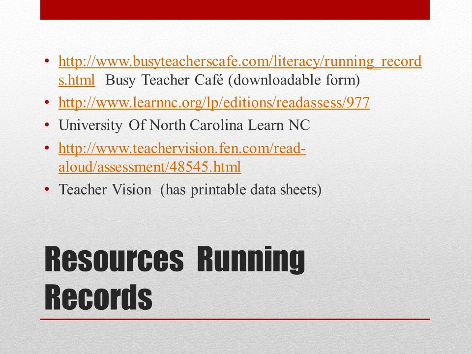 Resources Running Records http://www.busyteacherscafe.com/literacy/running_record s.html Busy Teacher Café (downloadable form) http://www.busyteacherscafe.com/literacy/running_record s.html http://www.learnnc.org/lp/editions/readassess/977 University Of North Carolina Learn NC http://www.teachervision.fen.com/read- aloud/assessment/48545.html http://www.teachervision.fen.com/read- aloud/assessment/48545.html Teacher Vision (has printable data sheets)