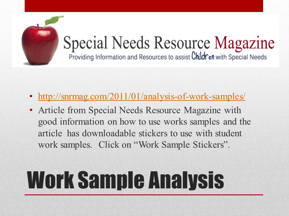 Work Sample Analysis http://snrmag.com/2011/01/analysis-of-work-samples/ Article from Special Needs Resource Magazine with good information on how to use works samples and the article has downloadable stickers to use with student work samples.
