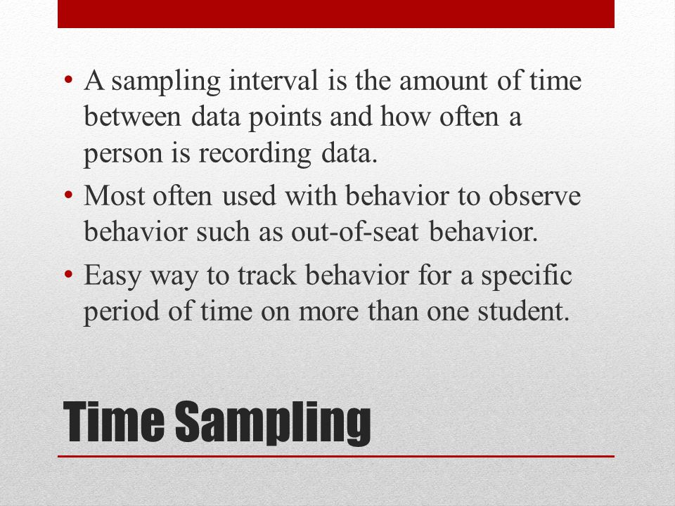 Time Sampling A sampling interval is the amount of time between data points and how often a person is recording data.