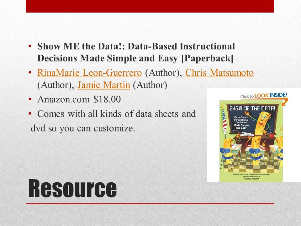 Resource Show ME the Data!: Data-Based Instructional Decisions Made Simple and Easy [Paperback] RinaMarie Leon-Guerrero (Author), Chris Matsumoto (Author), Jamie Martin (Author) RinaMarie Leon-GuerreroChris MatsumotoJamie Martin Amazon.com $18.00 Comes with all kinds of data sheets and dvd so you can customize.