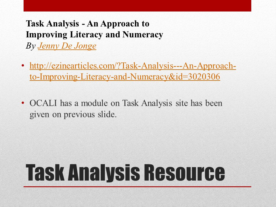 Task Analysis Resource http://ezinearticles.com/ Task-Analysis---An-Approach- to-Improving-Literacy-and-Numeracy&id=3020306 http://ezinearticles.com/ Task-Analysis---An-Approach- to-Improving-Literacy-and-Numeracy&id=3020306 OCALI has a module on Task Analysis site has been given on previous slide.