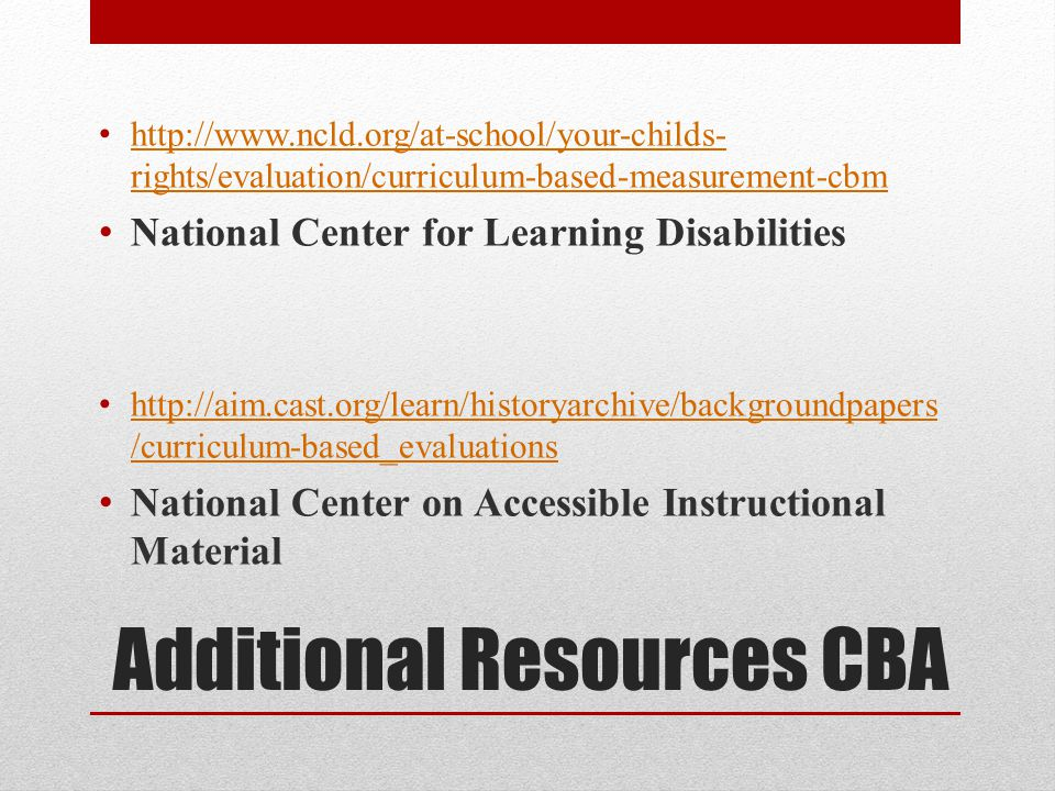 Additional Resources CBA http://www.ncld.org/at-school/your-childs- rights/evaluation/curriculum-based-measurement-cbm http://www.ncld.org/at-school/your-childs- rights/evaluation/curriculum-based-measurement-cbm National Center for Learning Disabilities http://aim.cast.org/learn/historyarchive/backgroundpapers /curriculum-based_evaluations http://aim.cast.org/learn/historyarchive/backgroundpapers /curriculum-based_evaluations National Center on Accessible Instructional Material
