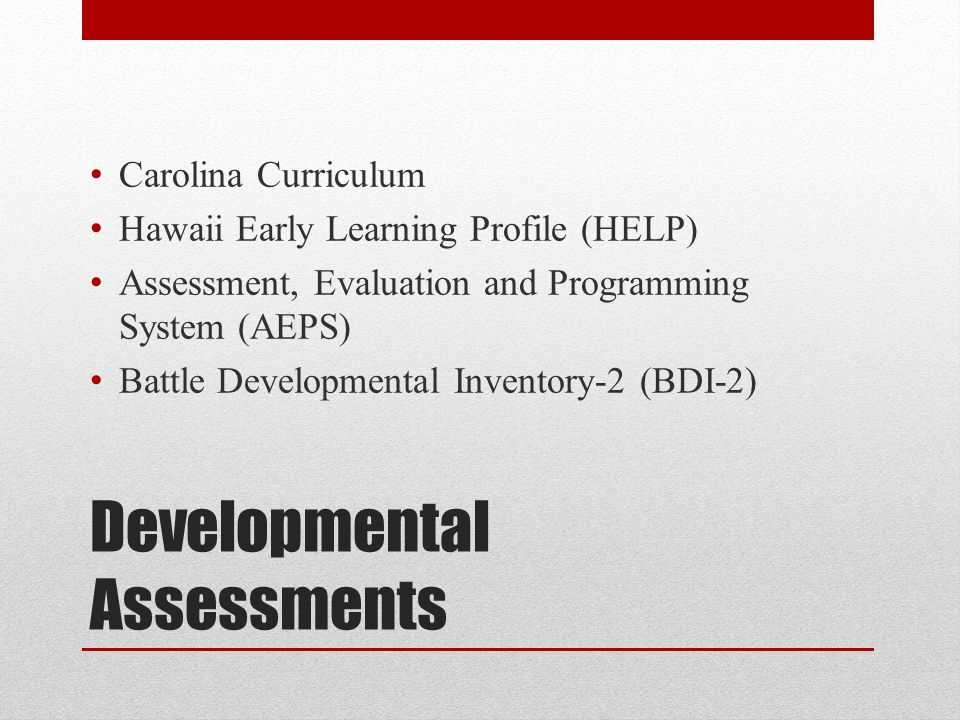Developmental Assessments Carolina Curriculum Hawaii Early Learning Profile (HELP) Assessment, Evaluation and Programming System (AEPS) Battle Developmental Inventory-2 (BDI-2)
