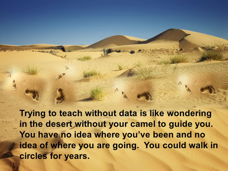 Trying to teach without data is like wondering in the desert without your camel to guide you.