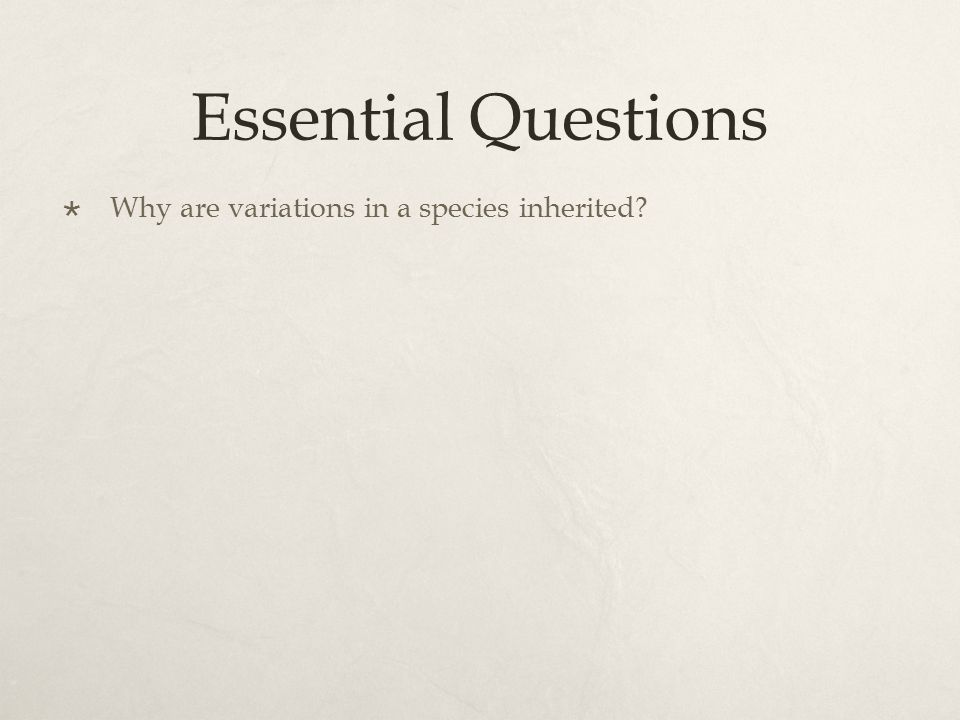 Essential Questions  Why are variations in a species inherited?