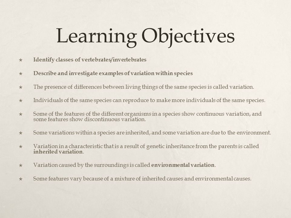 Learning Objectives  Identify classes of vertebrates/invertebrates  Describe and investigate examples of variation within species  The presence of