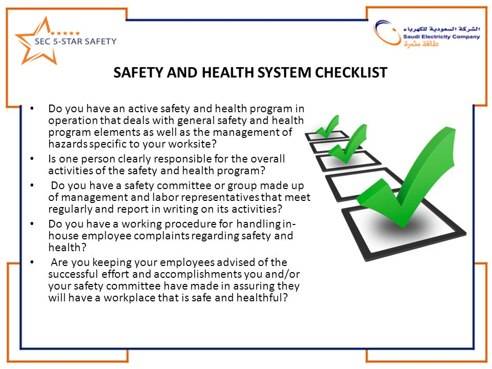 SAFETY AND HEALTH SYSTEM CHECKLIST Do you have an active safety and health program in operation that deals with general safety and health program elements as well as the management of hazards specific to your worksite.