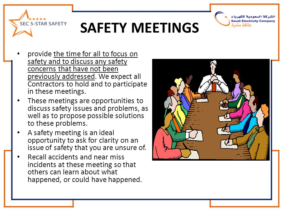 SAFETY MEETINGS provide the time for all to focus on safety and to discuss any safety concerns that have not been previously addressed. We expect all