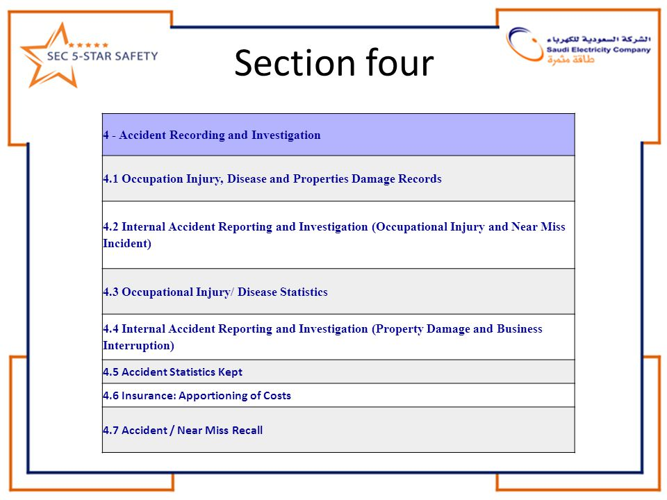 Section four 4 - Accident Recording and Investigation 4.1 Occupation Injury, Disease and Properties Damage Records 4.2 Internal Accident Reporting and Investigation (Occupational Injury and Near Miss Incident) 4.3 Occupational Injury/ Disease Statistics 4.4 Internal Accident Reporting and Investigation (Property Damage and Business Interruption) 4.5 Accident Statistics Kept 4.6 Insurance: Apportioning of Costs 4.7 Accident / Near Miss Recall