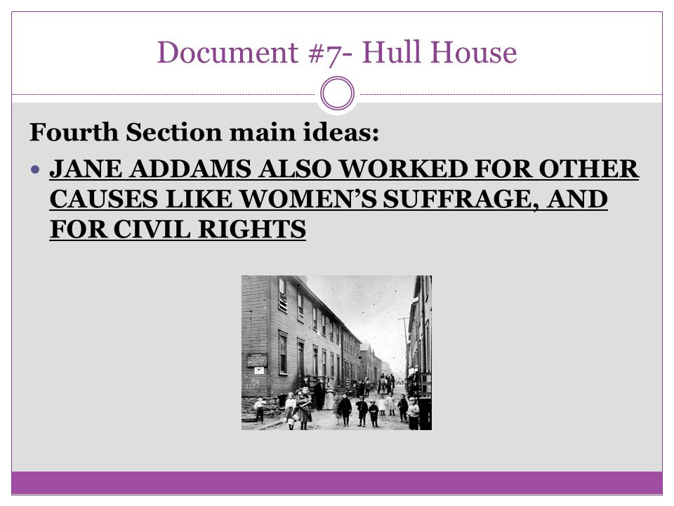 Document #7- Hull House Fourth Section main ideas: JANE ADDAMS ALSO WORKED FOR OTHER CAUSES LIKE WOMEN'S SUFFRAGE, AND FOR CIVIL RIGHTS