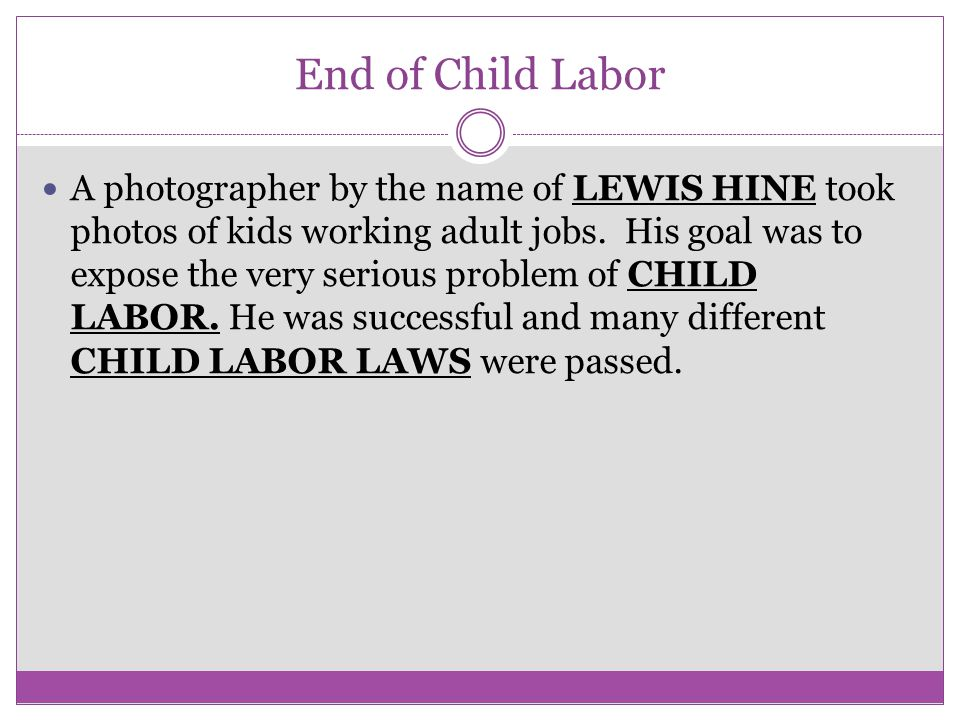 End of Child Labor A photographer by the name of LEWIS HINE took photos of kids working adult jobs. His goal was to expose the very serious problem of