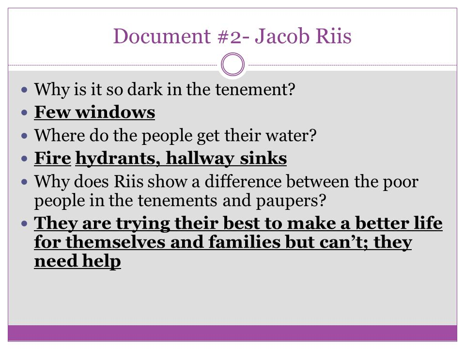Document #2- Jacob Riis Why is it so dark in the tenement? Few windows Where do the people get their water? Fire hydrants, hallway sinks Why does Riis