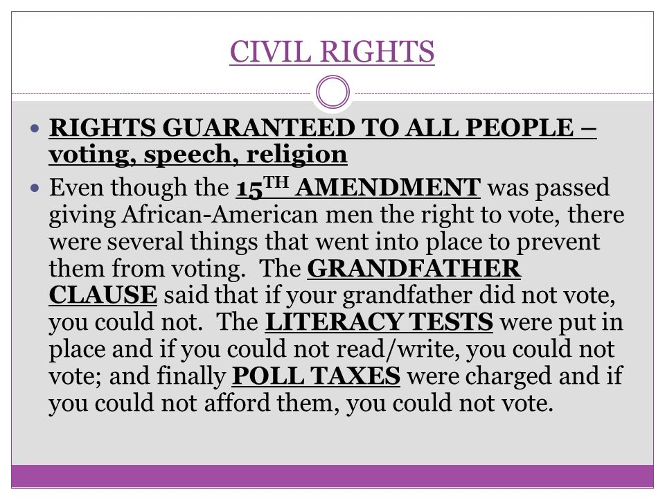 CIVIL RIGHTS RIGHTS GUARANTEED TO ALL PEOPLE – voting, speech, religion Even though the 15 TH AMENDMENT was passed giving African-American men the rig