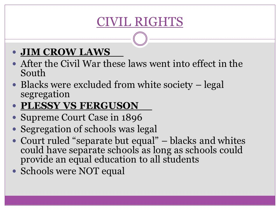 CIVIL RIGHTS JIM CROW LAWS__ After the Civil War these laws went into effect in the South Blacks were excluded from white society – legal segregation
