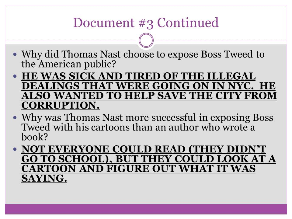 Document #3 Continued Why did Thomas Nast choose to expose Boss Tweed to the American public? HE WAS SICK AND TIRED OF THE ILLEGAL DEALINGS THAT WERE