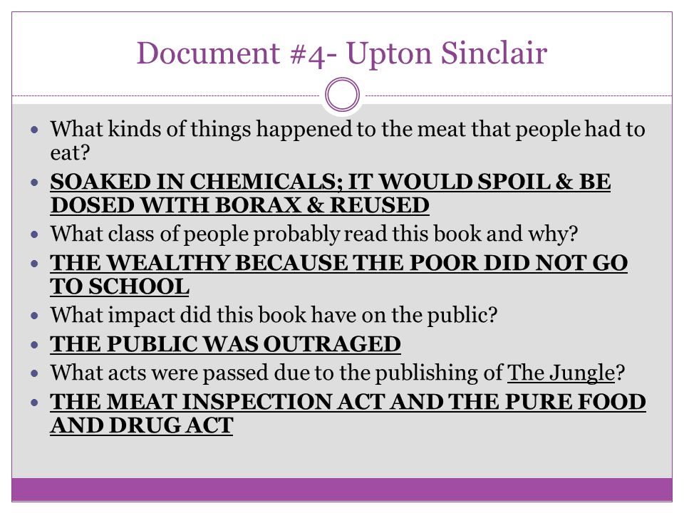 Document #4- Upton Sinclair What kinds of things happened to the meat that people had to eat? SOAKED IN CHEMICALS; IT WOULD SPOIL & BE DOSED WITH BORA