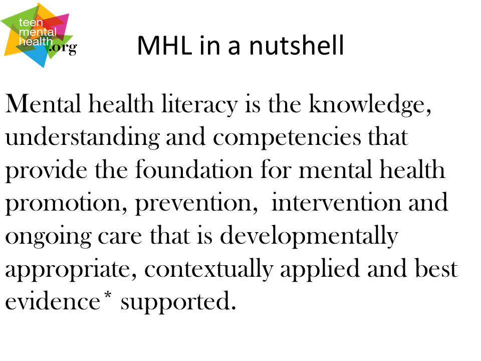 MHL in a nutshell Mental health literacy is the knowledge, understanding and competencies that provide the foundation for mental health promotion, prevention, intervention and ongoing care that is developmentally appropriate, contextually applied and best evidence* supported.