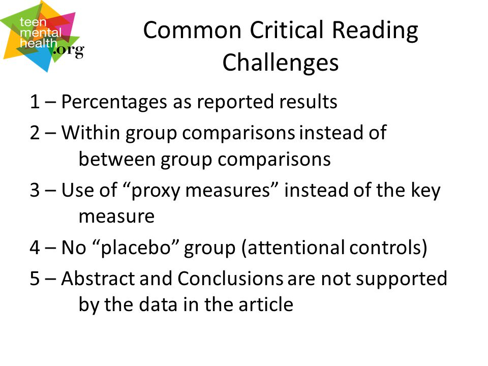 Common Critical Reading Challenges 1 – Percentages as reported results 2 – Within group comparisons instead of between group comparisons 3 – Use of proxy measures instead of the key measure 4 – No placebo group (attentional controls) 5 – Abstract and Conclusions are not supported by the data in the article