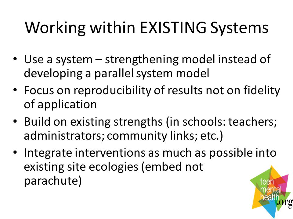 Working within EXISTING Systems Use a system – strengthening model instead of developing a parallel system model Focus on reproducibility of results not on fidelity of application Build on existing strengths (in schools: teachers; administrators; community links; etc.) Integrate interventions as much as possible into existing site ecologies (embed not parachute)