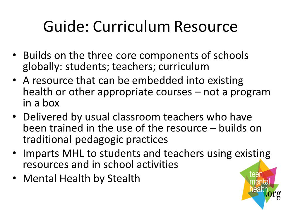 Guide: Curriculum Resource Builds on the three core components of schools globally: students; teachers; curriculum A resource that can be embedded into existing health or other appropriate courses – not a program in a box Delivered by usual classroom teachers who have been trained in the use of the resource – builds on traditional pedagogic practices Imparts MHL to students and teachers using existing resources and in school activities Mental Health by Stealth