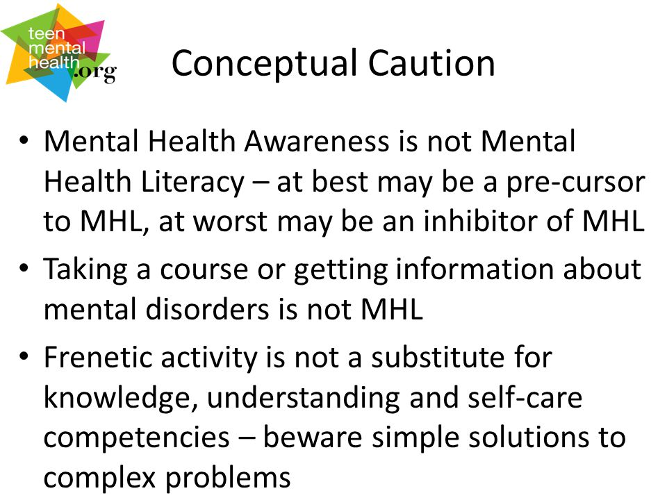 Conceptual Caution Mental Health Awareness is not Mental Health Literacy – at best may be a pre-cursor to MHL, at worst may be an inhibitor of MHL Taking a course or getting information about mental disorders is not MHL Frenetic activity is not a substitute for knowledge, understanding and self-care competencies – beware simple solutions to complex problems