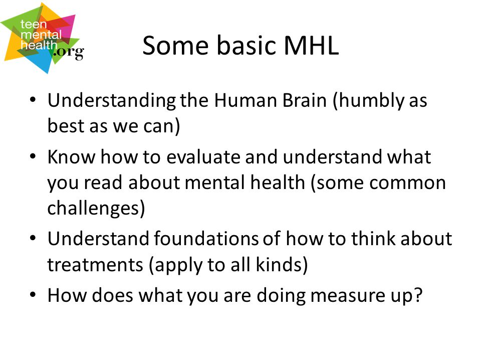 Some basic MHL Understanding the Human Brain (humbly as best as we can) Know how to evaluate and understand what you read about mental health (some common challenges) Understand foundations of how to think about treatments (apply to all kinds) How does what you are doing measure up