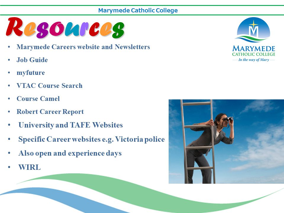 Marymede Catholic College Choosing studies is not a one way street Students should think smart and consider all their options: Check out courses not individual institutions Use online search engines to explore the different types of courses Talk to people in their dream jobs to see what they did to get where they are Work experience or job shadow Explore different paths to achieve objectives: VET programs at TAFEs and other Colleges Pathway programs between Certificate/Diploma courses and university degrees