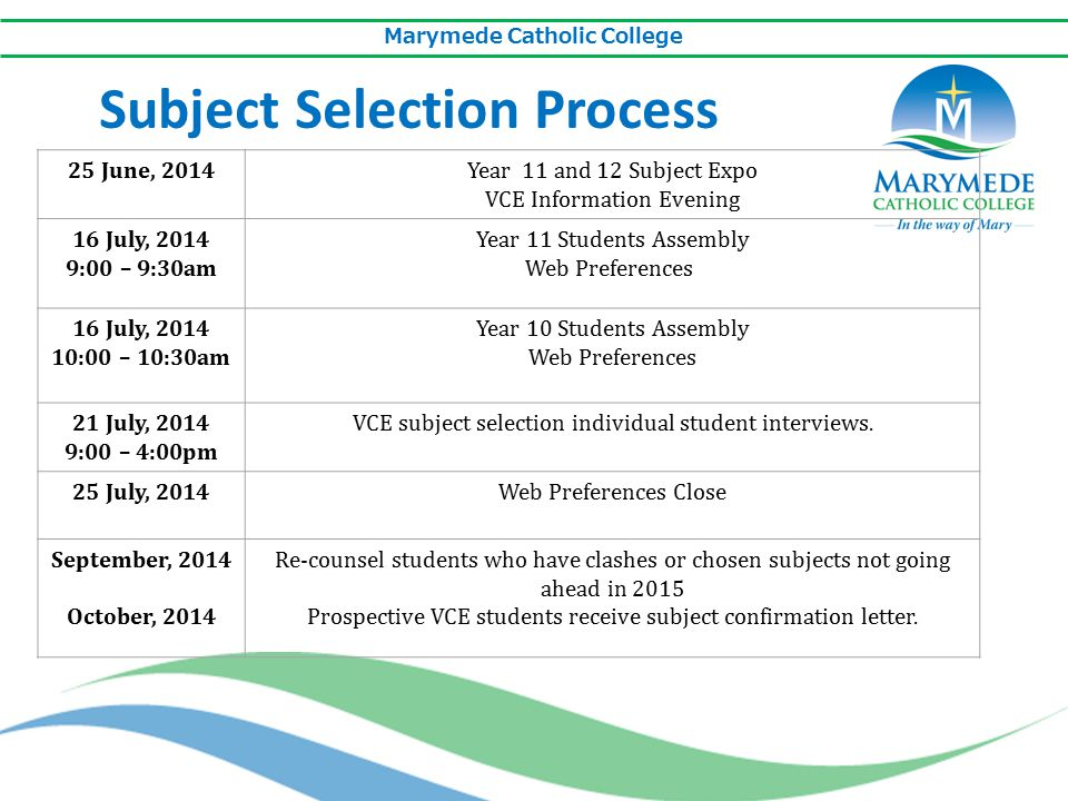 Marymede Catholic College Subject Selection Process 25 June, 2014Year 11 and 12 Subject Expo VCE Information Evening 16 July, 2014 9:00 – 9:30am Year 11 Students Assembly Web Preferences 16 July, 2014 10:00 – 10:30am Year 10 Students Assembly Web Preferences 21 July, 2014 9:00 – 4:00pm VCE subject selection individual student interviews.