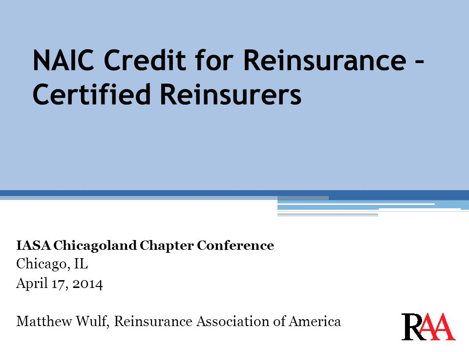 NAIC Credit for Reinsurance – Certified Reinsurers IASA Chicagoland Chapter Conference Chicago, IL April 17, 2014 Matthew Wulf, Reinsurance Association of America