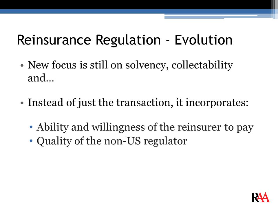 Reinsurance Regulation - Evolution New focus is still on solvency, collectability and… Instead of just the transaction, it incorporates: Ability and willingness of the reinsurer to pay Quality of the non-US regulator