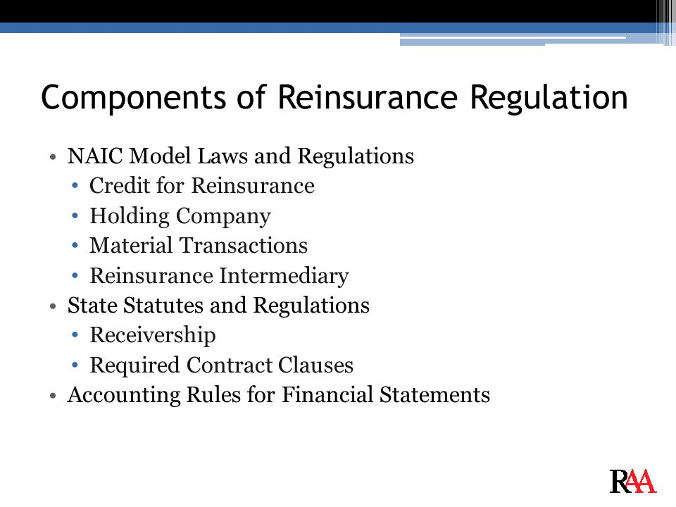Components of Reinsurance Regulation NAIC Model Laws and Regulations Credit for Reinsurance Holding Company Material Transactions Reinsurance Intermediary State Statutes and Regulations Receivership Required Contract Clauses Accounting Rules for Financial Statements