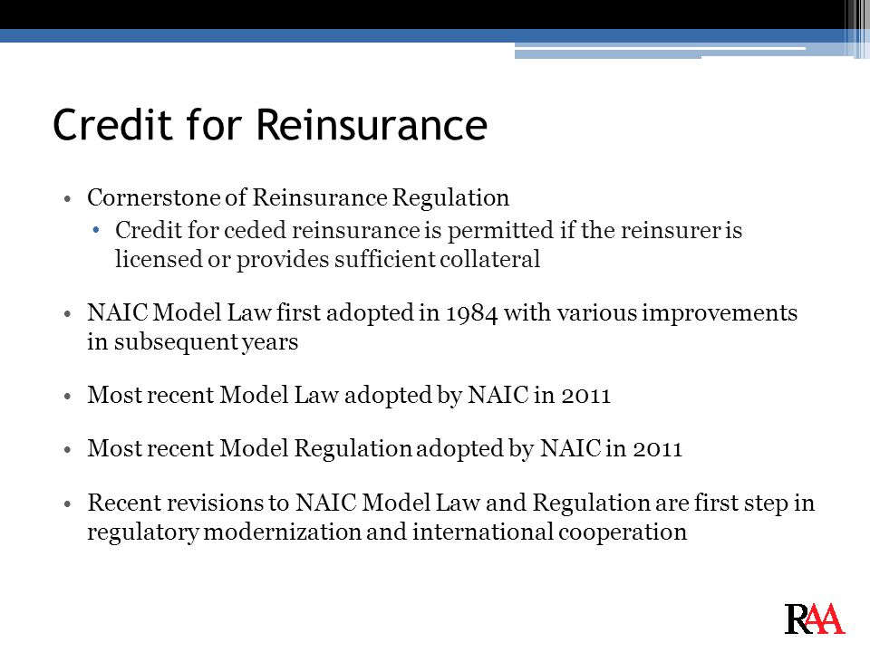 Credit for Reinsurance Cornerstone of Reinsurance Regulation Credit for ceded reinsurance is permitted if the reinsurer is licensed or provides sufficient collateral NAIC Model Law first adopted in 1984 with various improvements in subsequent years Most recent Model Law adopted by NAIC in 2011 Most recent Model Regulation adopted by NAIC in 2011 Recent revisions to NAIC Model Law and Regulation are first step in regulatory modernization and international cooperation